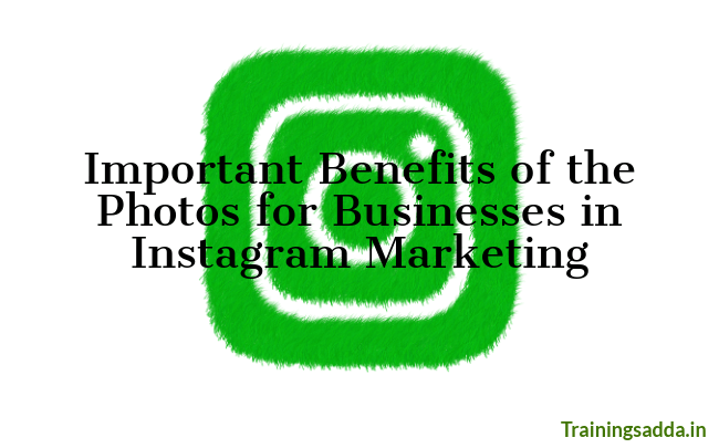 Important Benefits of the Photos for Businesses in Instagram Marketing