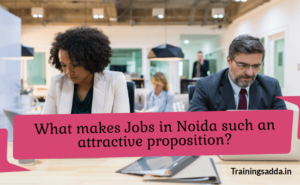 What Makes Jobs in Noida Such An Attractive Proposition?