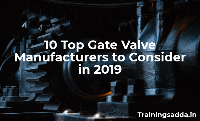 10 Top Gate Valve Manufacturers to Consider in 2019