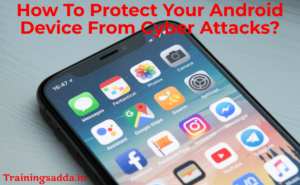 How To Protect Your Android Device From Cyber Attacks?